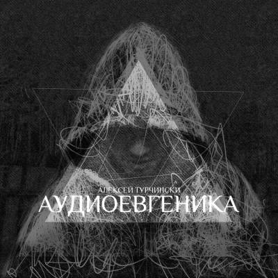 Алексей Турчински — Аудиоевгеника (2012) (п.у. Раскольников (ТВЖ) и др.)