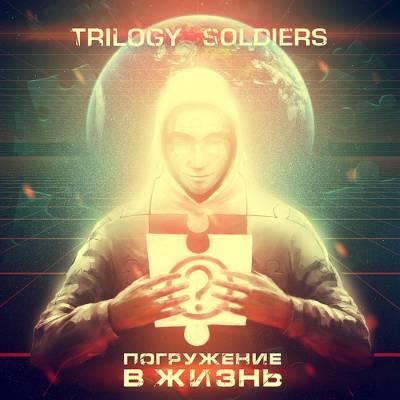 Trilogy Soldiers — Погружение в Жизнь (2013)