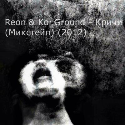 Reon & Kor.Ground — Кричи (2012) mixtape