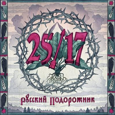 25/17 — Русский подорожник (2014) (п.у. Дмитрий Ревякин, Констанин Кинчев, Антон Пух)